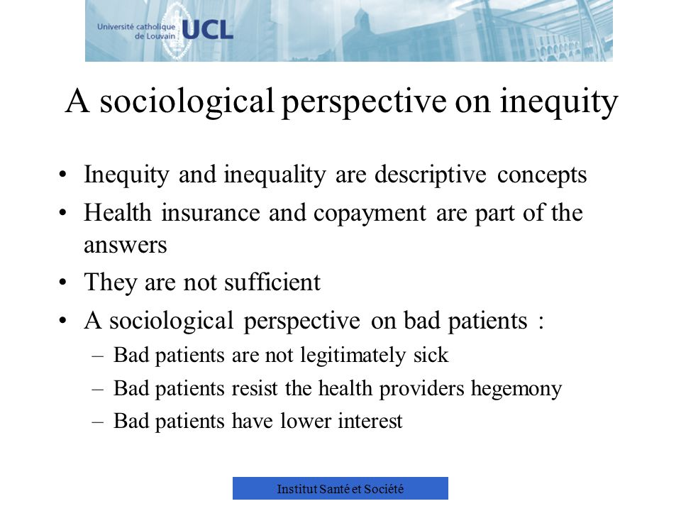 Institut Santé et Société A sociological perspective on inequity Inequity and inequality are descriptive concepts Health insurance and copayment are part of the answers They are not sufficient A sociological perspective on bad patients : –Bad patients are not legitimately sick –Bad patients resist the health providers hegemony –Bad patients have lower interest