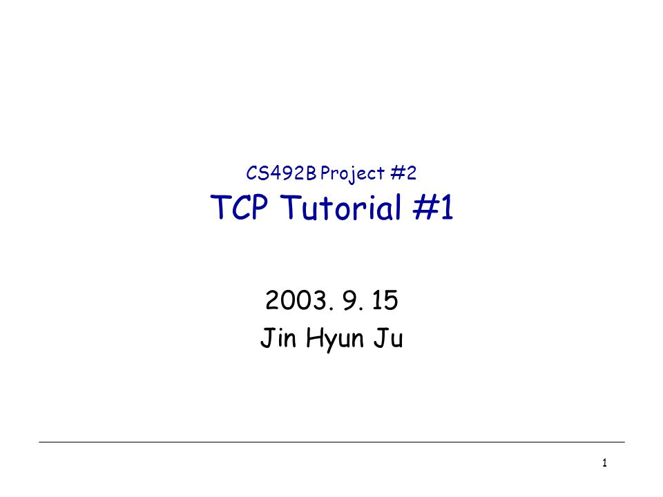 1 CS492B Project #2 TCP Tutorial #1 2003. 9. 15 Jin Hyun Ju