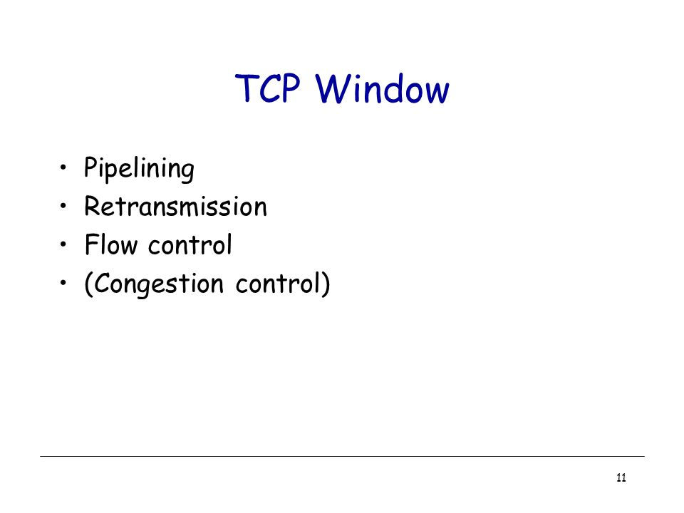 11 TCP Window Pipelining Retransmission Flow control (Congestion control)