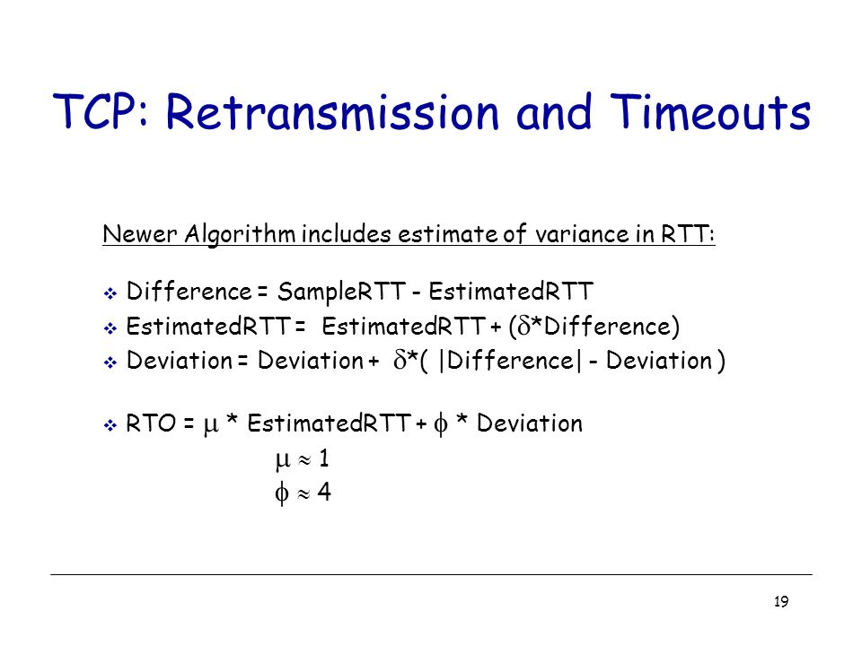 19 TCP: Retransmission and Timeouts Newer Algorithm includes estimate of variance in RTT:  Difference = SampleRTT - EstimatedRTT  EstimatedRTT = EstimatedRTT + (  *Difference)  Deviation = Deviation +  *( |Difference| - Deviation )  RTO =  * EstimatedRTT +  * Deviation   1   4