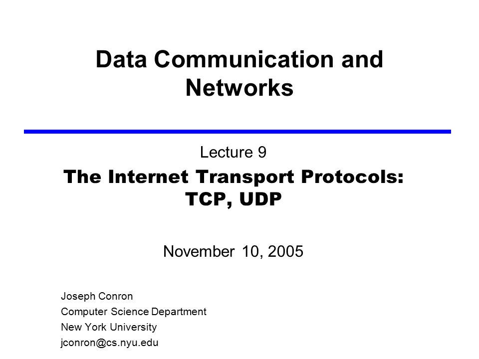 Data Communication and Networks Lecture 9 The Internet Transport Protocols: TCP, UDP November 10, 2005 Joseph Conron Computer Science Department New York University jconron@cs.nyu.edu