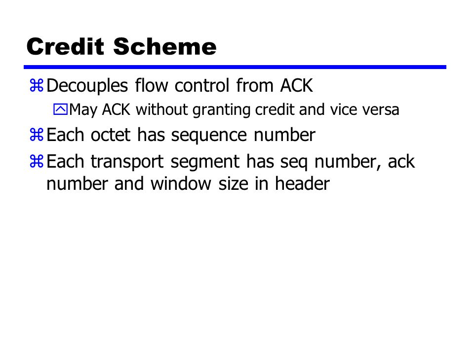 Credit Scheme zDecouples flow control from ACK yMay ACK without granting credit and vice versa zEach octet has sequence number zEach transport segment has seq number, ack number and window size in header