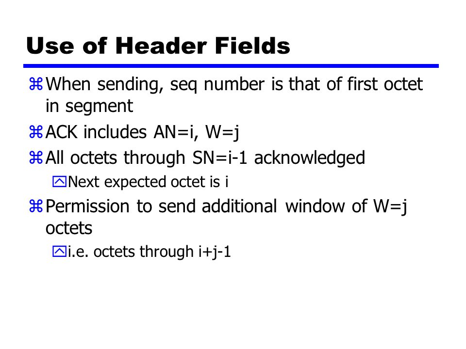 Use of Header Fields zWhen sending, seq number is that of first octet in segment zACK includes AN=i, W=j zAll octets through SN=i-1 acknowledged yNext expected octet is i zPermission to send additional window of W=j octets yi.e.