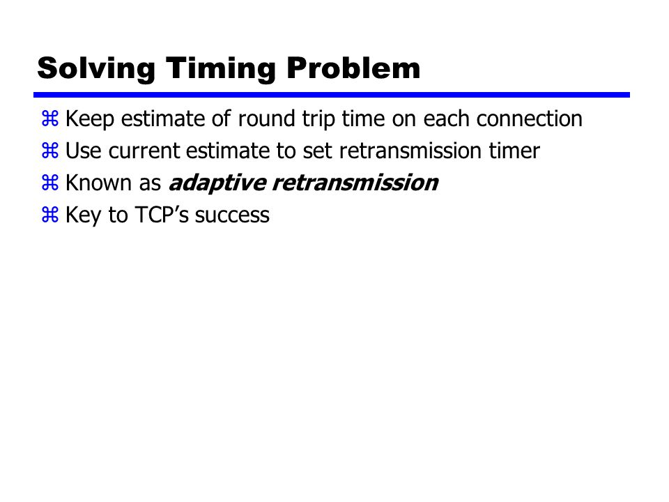 Solving Timing Problem zKeep estimate of round trip time on each connection zUse current estimate to set retransmission timer zKnown as adaptive retransmission zKey to TCP's success