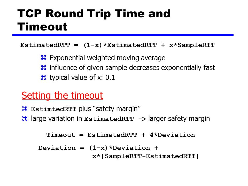 TCP Round Trip Time and Timeout EstimatedRTT = (1-x)*EstimatedRTT + x*SampleRTT zExponential weighted moving average zinfluence of given sample decreases exponentially fast ztypical value of x: 0.1 Setting the timeout  EstimtedRTT plus safety margin  large variation in EstimatedRTT -> larger safety margin Timeout = EstimatedRTT + 4*Deviation Deviation = (1-x)*Deviation + x*|SampleRTT-EstimatedRTT|