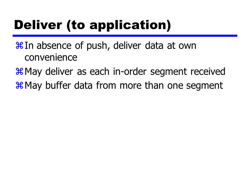 Deliver (to application) zIn absence of push, deliver data at own convenience zMay deliver as each in-order segment received zMay buffer data from more than one segment