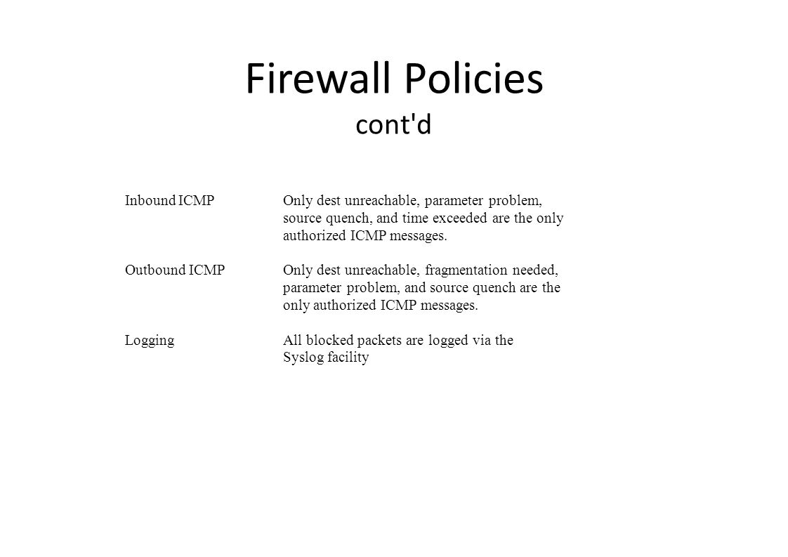 Firewall Policies cont d Inbound ICMPOnly dest unreachable, parameter problem, source quench, and time exceeded are the only authorized ICMP messages.