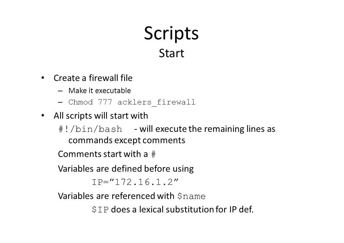 Scripts Start Create a firewall file – Make it executable – Chmod 777 acklers_firewall All scripts will start with #!/bin/bash - will execute the remaining lines as commands except comments Comments start with a # Variables are defined before using IP= 172.16.1.2 Variables are referenced with $name $IP does a lexical substitution for IP def.
