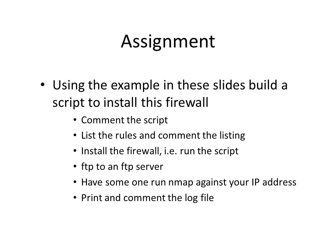 Assignment Using the example in these slides build a script to install this firewall Comment the script List the rules and comment the listing Install the firewall, i.e.