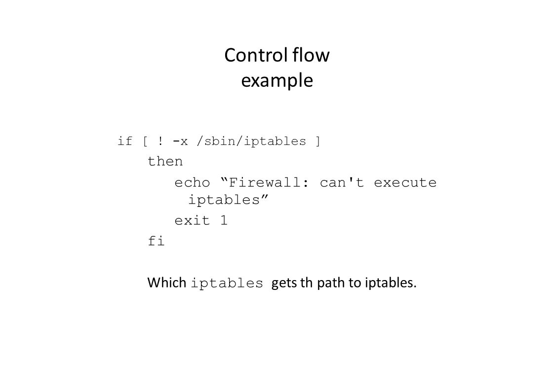 Scripts Control flow for loop for var in list: do stuff to do done var a variable that takes on each value in turn in list list is a list of values that var takes on BADIPS= 10.0.0.0/8 172.16.0.0/12 for ip in $BADIPS; do iptables -A INPUT -s $ip -j DROP done