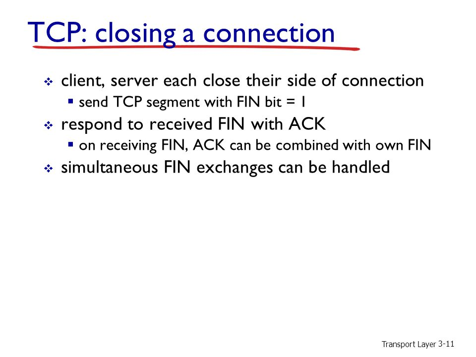 Transport Layer 3-11 TCP: closing a connection  client, server each close their side of connection  send TCP segment with FIN bit = 1  respond to received FIN with ACK  on receiving FIN, ACK can be combined with own FIN  simultaneous FIN exchanges can be handled