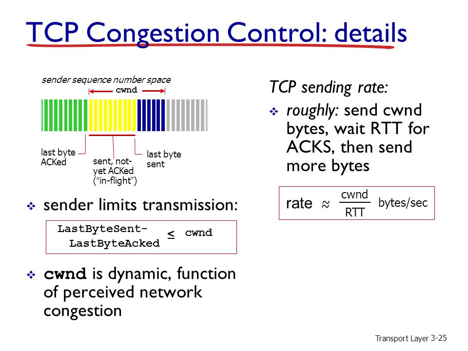 Transport Layer 3-25 TCP Congestion Control: details  sender limits transmission:  cwnd is dynamic, function of perceived network congestion TCP sending rate:  roughly: send cwnd bytes, wait RTT for ACKS, then send more bytes last byte ACKed sent, not- yet ACKed ( in-flight ) last byte sent cwnd LastByteSent- LastByteAcked < cwnd sender sequence number space rate ~ ~ cwnd RTT bytes/sec