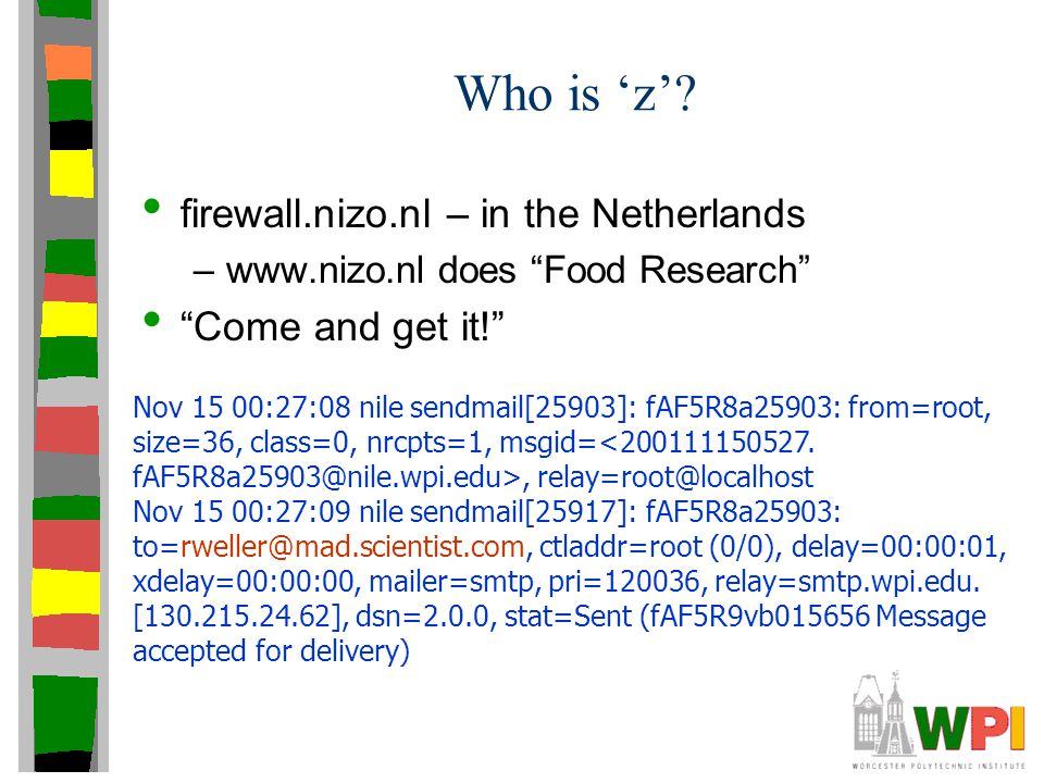 "Who is 'z'? firewall.nizo.nl – in the Netherlands –www.nizo.nl does ""Food Research"" ""Come and get it!"" Nov 15 00:27:08 nile sendmail[25903]: fAF5R8a25"