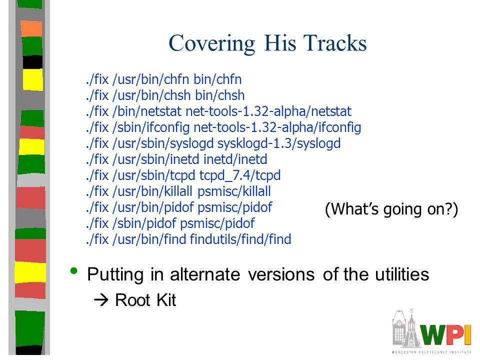 Covering His Tracks Putting in alternate versions of the utilities  Root Kit./fix /usr/bin/chfn bin/chfn./fix /usr/bin/chsh bin/chsh./fix /bin/netsta
