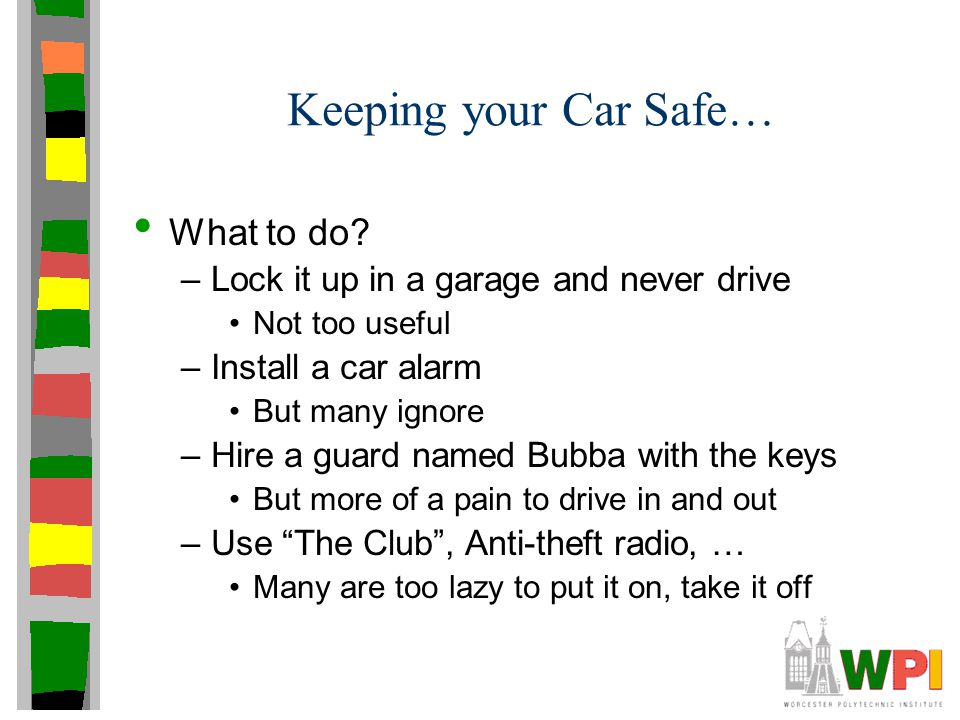 Keeping your Car Safe… What to do? –Lock it up in a garage and never drive Not too useful –Install a car alarm But many ignore –Hire a guard named Bub