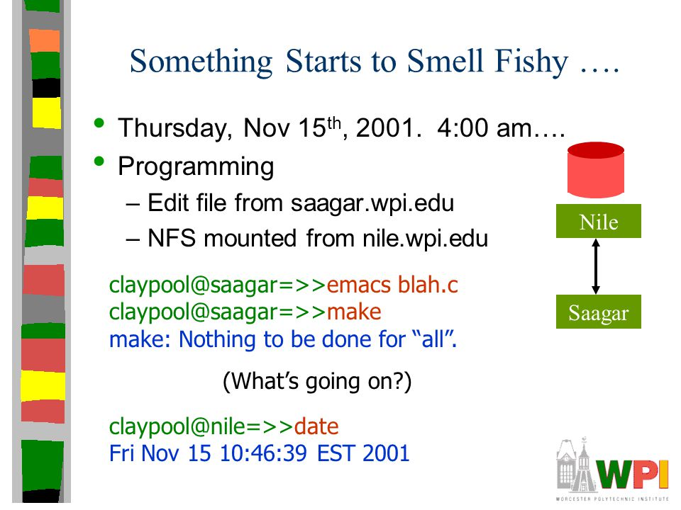 Something Starts to Smell Fishy …. Thursday, Nov 15 th, 2001. 4:00 am…. Programming –Edit file from saagar.wpi.edu –NFS mounted from nile.wpi.edu clay