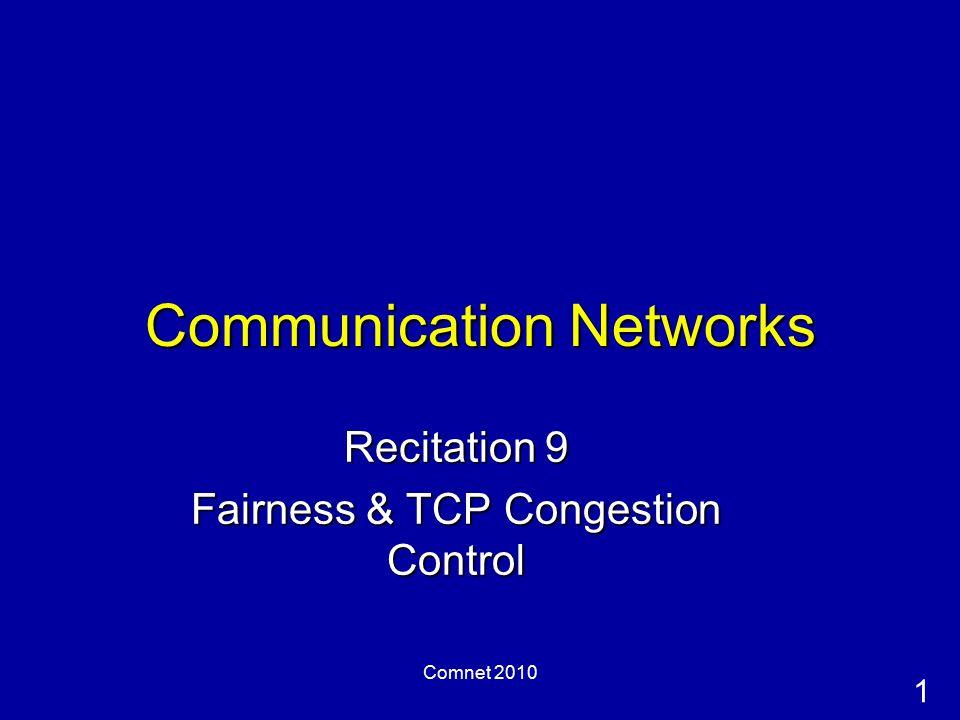 1 Comnet 2010 Communication Networks Recitation 9 Fairness & TCP Congestion Control