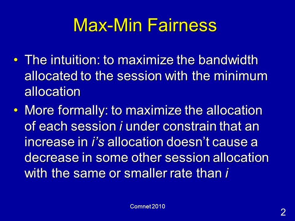 2 Comnet 2010 Max-Min Fairness The intuition: to maximize the bandwidth allocated to the session with the minimum allocationThe intuition: to maximize the bandwidth allocated to the session with the minimum allocation More formally: to maximize the allocation of each session i under constrain that an increase in i's allocation doesn't cause a decrease in some other session allocation with the same or smaller rate than iMore formally: to maximize the allocation of each session i under constrain that an increase in i's allocation doesn't cause a decrease in some other session allocation with the same or smaller rate than i