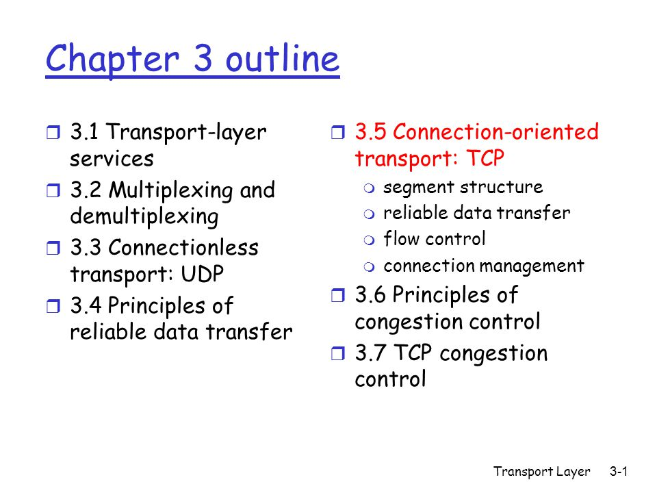 Transport Layer3-1 Chapter 3 outline r 3.1 Transport-layer services r 3.2 Multiplexing and demultiplexing r 3.3 Connectionless transport: UDP r 3.4 Principles of reliable data transfer r 3.5 Connection-oriented transport: TCP m segment structure m reliable data transfer m flow control m connection management r 3.6 Principles of congestion control r 3.7 TCP congestion control