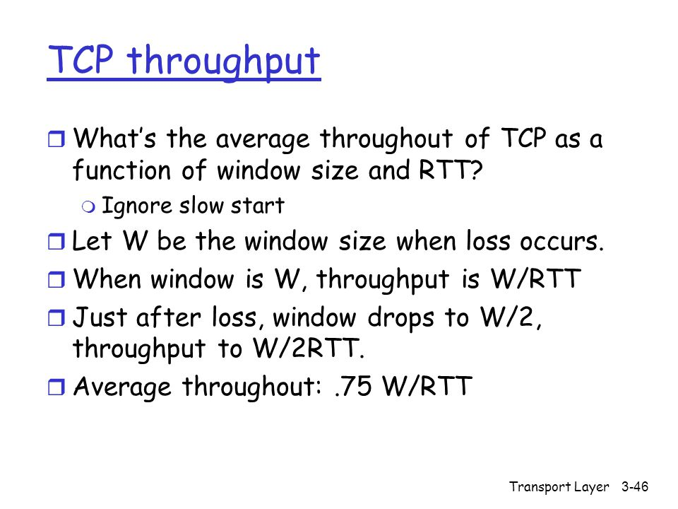 Transport Layer3-46 TCP throughput r What's the average throughout of TCP as a function of window size and RTT.