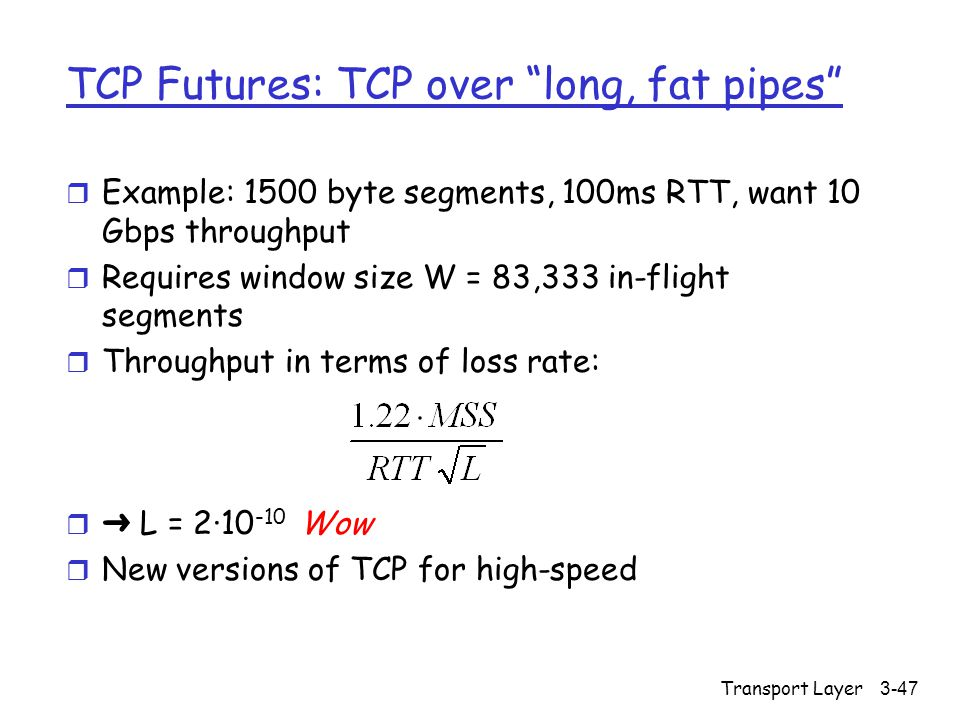 Transport Layer3-47 TCP Futures: TCP over long, fat pipes r Example: 1500 byte segments, 100ms RTT, want 10 Gbps throughput r Requires window size W = 83,333 in-flight segments r Throughput in terms of loss rate:  ➜ L = 2·10 -10 Wow r New versions of TCP for high-speed