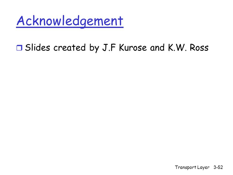 Transport Layer3-52 Acknowledgement r Slides created by J.F Kurose and K.W. Ross
