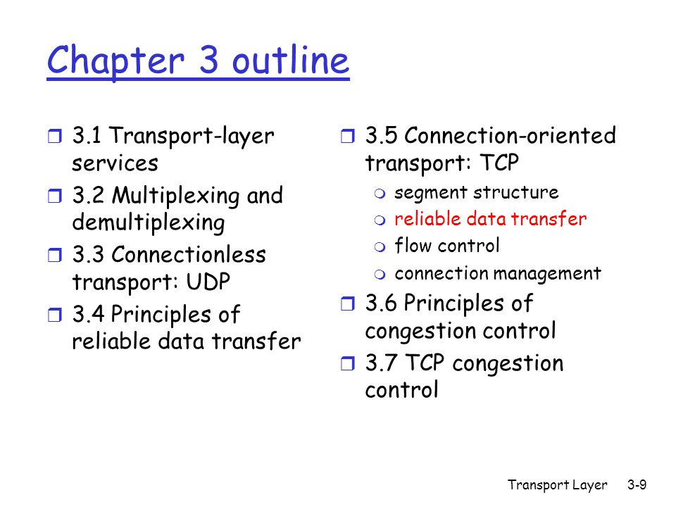 Transport Layer3-9 Chapter 3 outline r 3.1 Transport-layer services r 3.2 Multiplexing and demultiplexing r 3.3 Connectionless transport: UDP r 3.4 Principles of reliable data transfer r 3.5 Connection-oriented transport: TCP m segment structure m reliable data transfer m flow control m connection management r 3.6 Principles of congestion control r 3.7 TCP congestion control