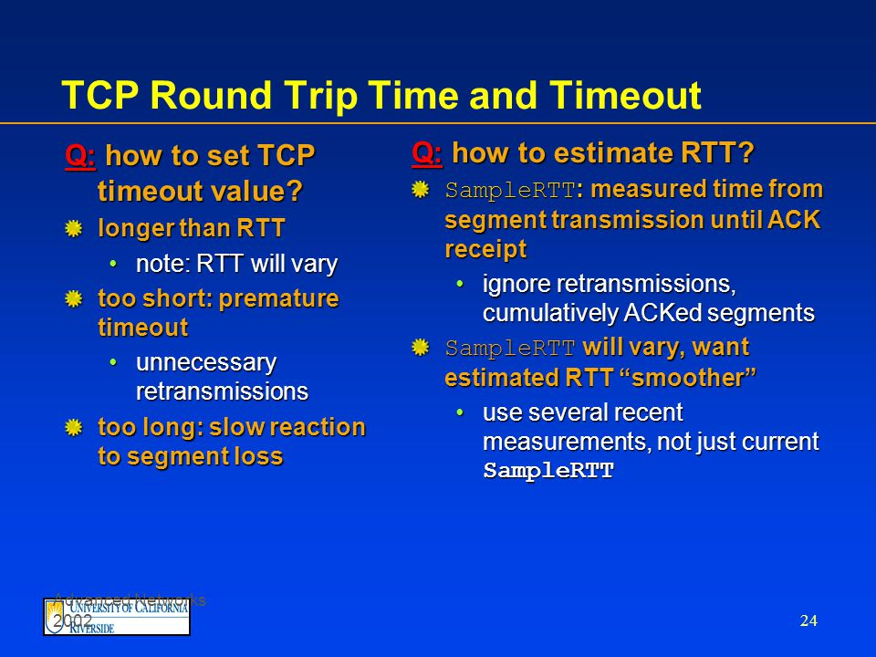 Advanced Networks 2002 23 TCP: retransmission scenarios Host A Seq=92, 8 bytes data ACK=100 loss timeout time lost ACK scenario Host B X Seq=92, 8 bytes data ACK=100 Host A Seq=100, 20 bytes data ACK=100 Seq=92 timeout time premature timeout, cumulative ACKs Host B Seq=92, 8 bytes data ACK=120 Seq=92, 8 bytes data Seq=100 timeout ACK=120