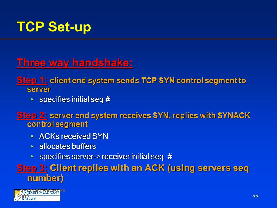 Advanced Networks 2002 32 TCP Connection Management Recall: TCP sender, receiver establish connection before exchanging data segments initialize TCP variables: seq.