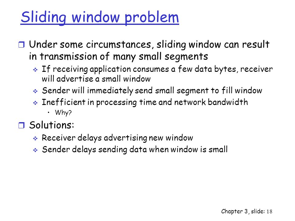 Sliding window problem r Under some circumstances, sliding window can result in transmission of many small segments  If receiving application consumes a few data bytes, receiver will advertise a small window  Sender will immediately send small segment to fill window  Inefficient in processing time and network bandwidth Why.