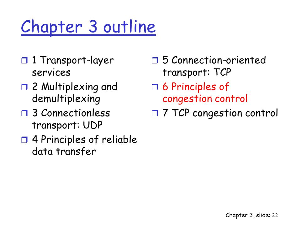 Chapter 3, slide: 22 Chapter 3 outline r 1 Transport-layer services r 2 Multiplexing and demultiplexing r 3 Connectionless transport: UDP r 4 Principles of reliable data transfer r 5 Connection-oriented transport: TCP r 6 Principles of congestion control r 7 TCP congestion control