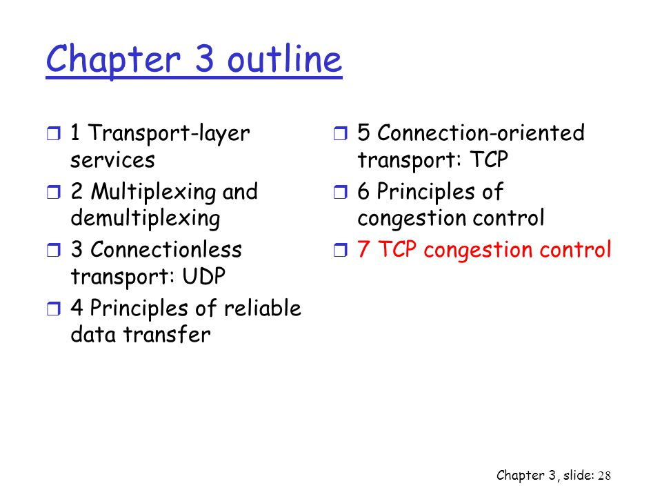 Chapter 3, slide: 28 Chapter 3 outline r 1 Transport-layer services r 2 Multiplexing and demultiplexing r 3 Connectionless transport: UDP r 4 Principles of reliable data transfer r 5 Connection-oriented transport: TCP r 6 Principles of congestion control r 7 TCP congestion control