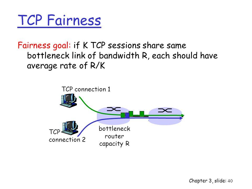 Chapter 3, slide: 40 Fairness goal: if K TCP sessions share same bottleneck link of bandwidth R, each should have average rate of R/K TCP connection 1 bottleneck router capacity R TCP connection 2 TCP Fairness