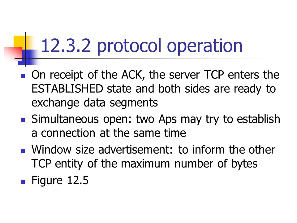 12.3.2 protocol operation On receipt of the ACK, the server TCP enters the ESTABLISHED state and both sides are ready to exchange data segments Simultaneous open: two Aps may try to establish a connection at the same time Window size advertisement: to inform the other TCP entity of the maximum number of bytes Figure 12.5