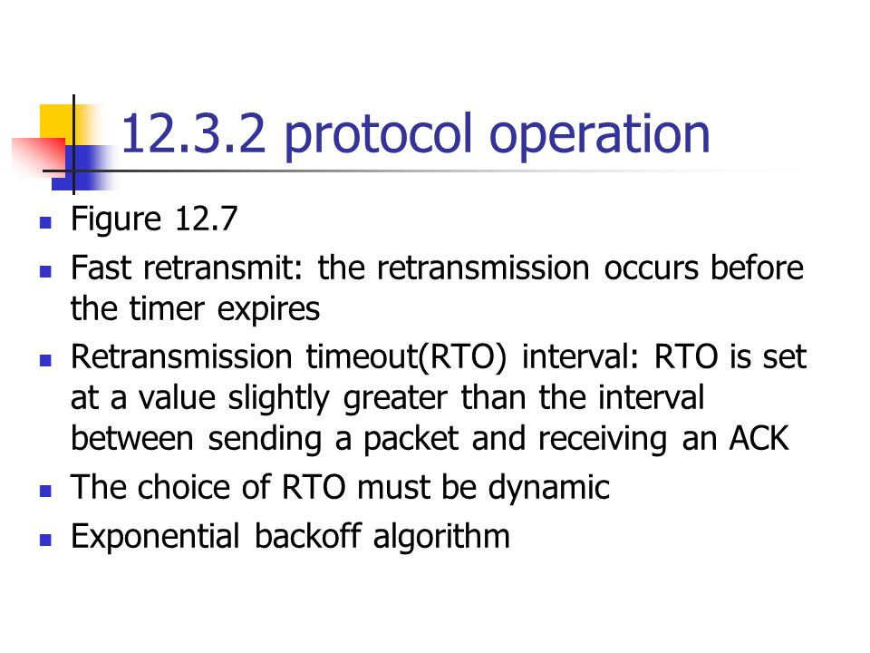 12.3.2 protocol operation Figure 12.7 Fast retransmit: the retransmission occurs before the timer expires Retransmission timeout(RTO) interval: RTO is set at a value slightly greater than the interval between sending a packet and receiving an ACK The choice of RTO must be dynamic Exponential backoff algorithm