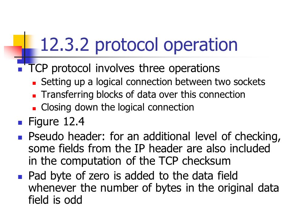 12.3.2 protocol operation TCP protocol involves three operations Setting up a logical connection between two sockets Transferring blocks of data over this connection Closing down the logical connection Figure 12.4 Pseudo header: for an additional level of checking, some fields from the IP header are also included in the computation of the TCP checksum Pad byte of zero is added to the data field whenever the number of bytes in the original data field is odd