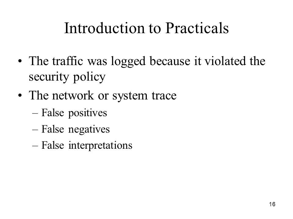 16 Introduction to Practicals The traffic was logged because it violated the security policy The network or system trace –False positives –False negatives –False interpretations