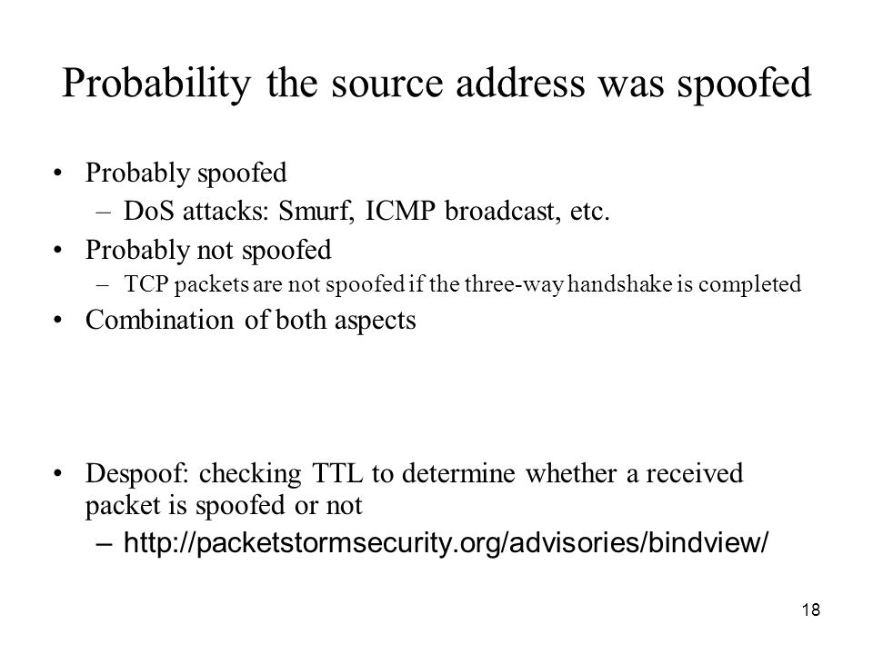 18 Probability the source address was spoofed Probably spoofed –DoS attacks: Smurf, ICMP broadcast, etc.