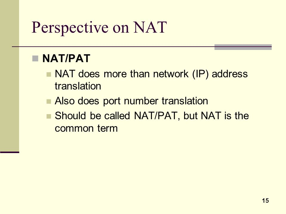 15 Perspective on NAT NAT/PAT NAT does more than network (IP) address translation Also does port number translation Should be called NAT/PAT, but NAT is the common term