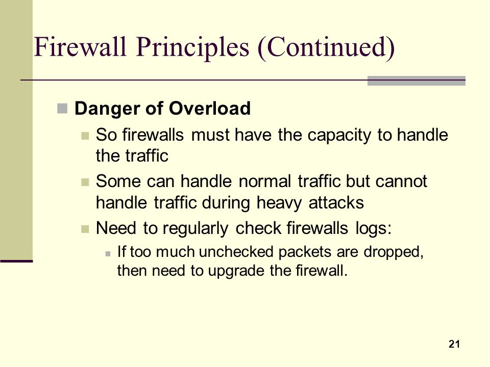 21 Firewall Principles (Continued) Danger of Overload So firewalls must have the capacity to handle the traffic Some can handle normal traffic but can