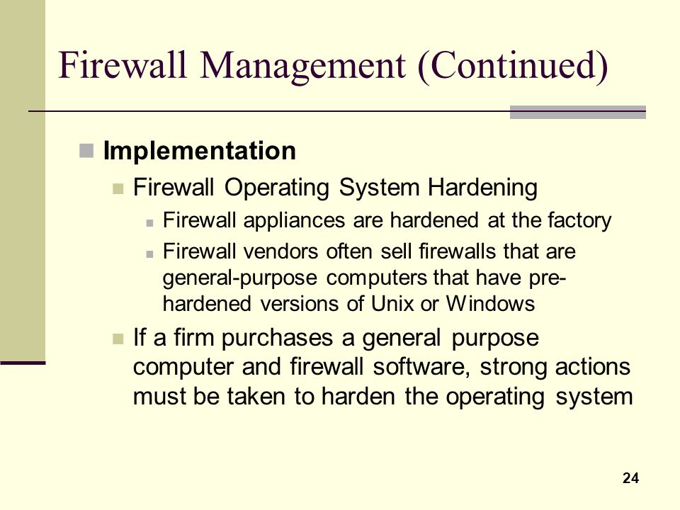 24 Firewall Management (Continued) Implementation Firewall Operating System Hardening Firewall appliances are hardened at the factory Firewall vendors