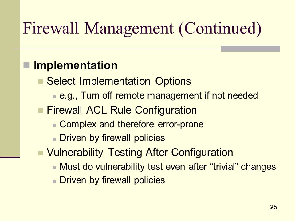 25 Firewall Management (Continued) Implementation Select Implementation Options e.g., Turn off remote management if not needed Firewall ACL Rule Confi