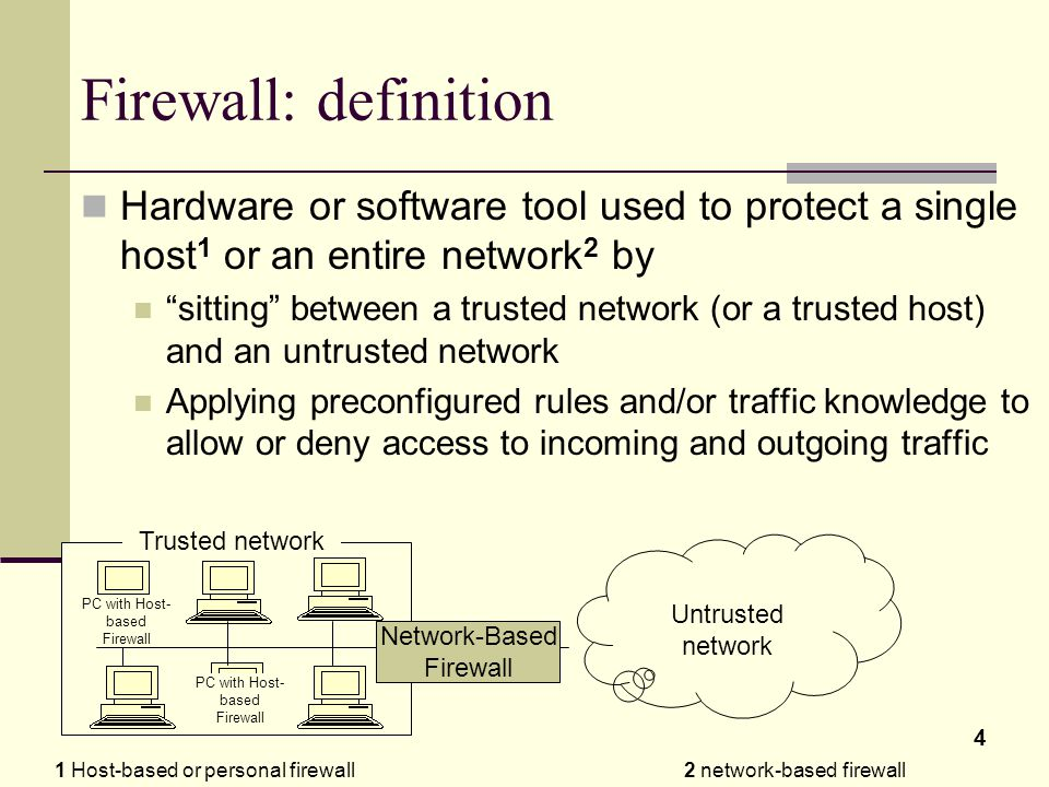 4 Firewall: definition Hardware or software tool used to protect a single host 1 or an entire network 2 by sitting between a trusted network (or a trusted host) and an untrusted network Applying preconfigured rules and/or traffic knowledge to allow or deny access to incoming and outgoing traffic 1 Host-based or personal firewall2 network-based firewall Untrusted network Trusted network PC with Host- based Firewall Network-Based Firewall