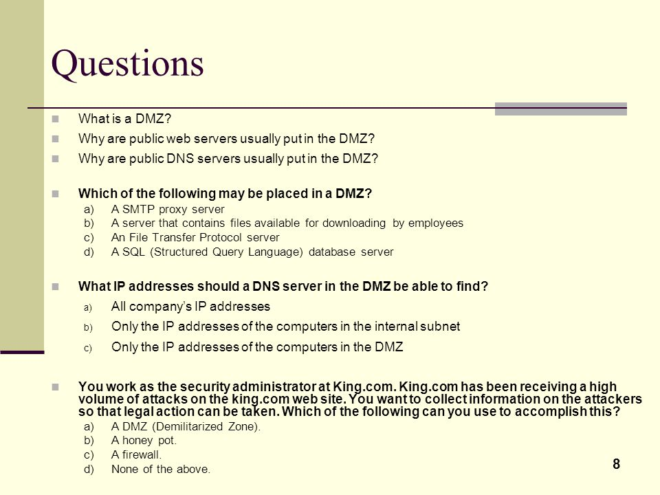 8 Questions What is a DMZ. Why are public web servers usually put in the DMZ.