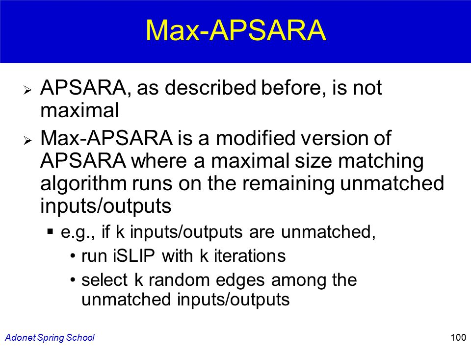 Adonet Spring School100 Max-APSARA  APSARA, as described before, is not maximal  Max-APSARA is a modified version of APSARA where a maximal size matching algorithm runs on the remaining unmatched inputs/outputs  e.g., if k inputs/outputs are unmatched, run iSLIP with k iterations select k random edges among the unmatched inputs/outputs