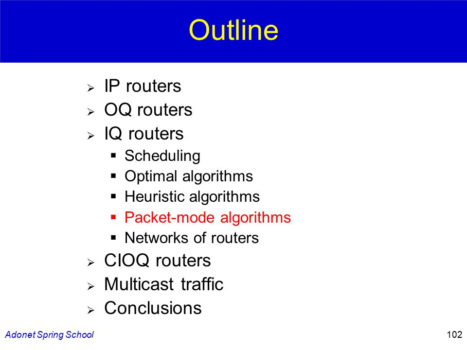 Adonet Spring School102 Outline  IP routers  OQ routers  IQ routers  Scheduling  Optimal algorithms  Heuristic algorithms  Packet-mode algorithms  Networks of routers  CIOQ routers  Multicast traffic  Conclusions