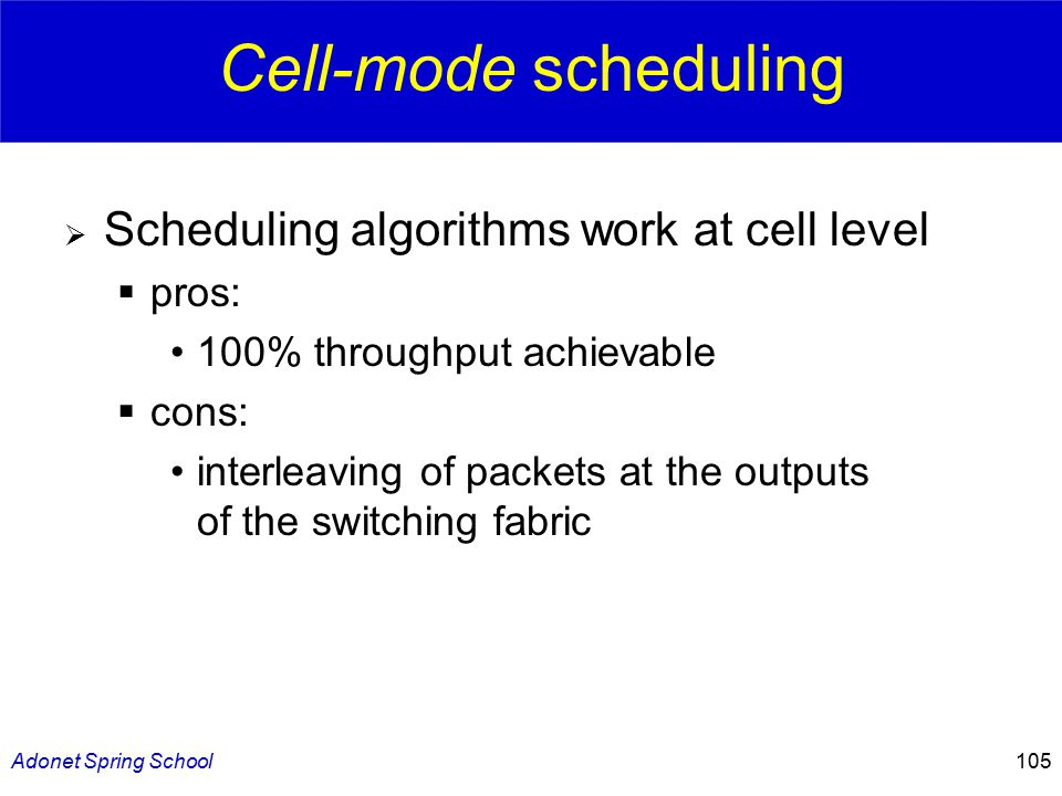 Adonet Spring School105 Cell-mode scheduling  Scheduling algorithms work at cell level  pros: 100% throughput achievable  cons: interleaving of packets at the outputs of the switching fabric