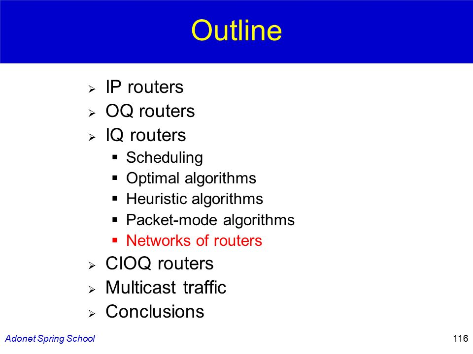 Adonet Spring School116 Outline  IP routers  OQ routers  IQ routers  Scheduling  Optimal algorithms  Heuristic algorithms  Packet-mode algorithms  Networks of routers  CIOQ routers  Multicast traffic  Conclusions