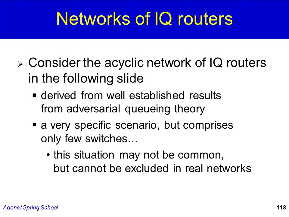 Adonet Spring School118 Networks of IQ routers  Consider the acyclic network of IQ routers in the following slide  derived from well established results from adversarial queueing theory  a very specific scenario, but comprises only few switches… this situation may not be common, but cannot be excluded in real networks
