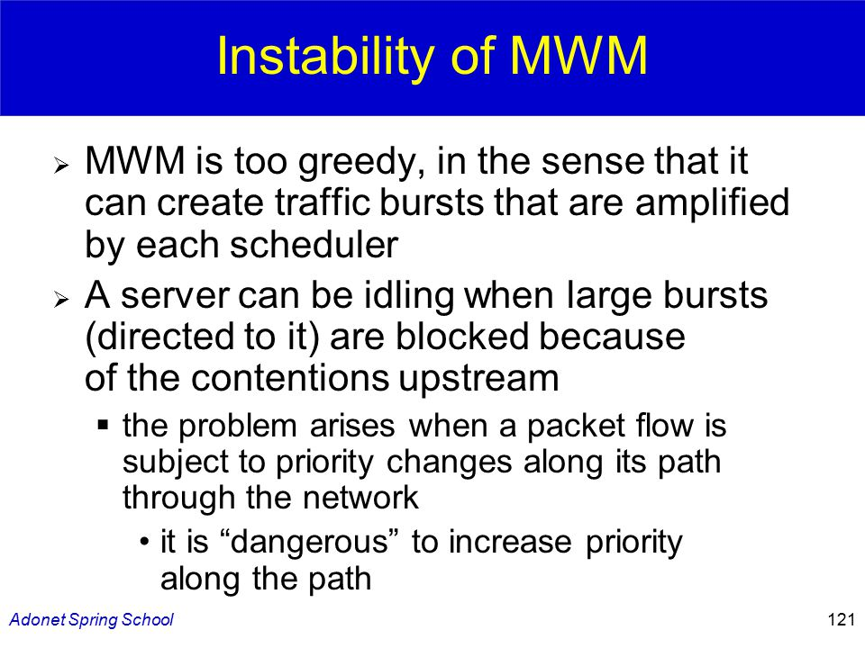 Adonet Spring School121 Instability of MWM  MWM is too greedy, in the sense that it can create traffic bursts that are amplified by each scheduler  A server can be idling when large bursts (directed to it) are blocked because of the contentions upstream  the problem arises when a packet flow is subject to priority changes along its path through the network it is dangerous to increase priority along the path